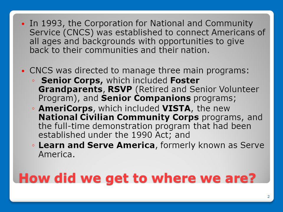 How did we get to where we are? In 1993, the Corporation for National and Community Service (CNCS) was established to connect Americans of all ages an