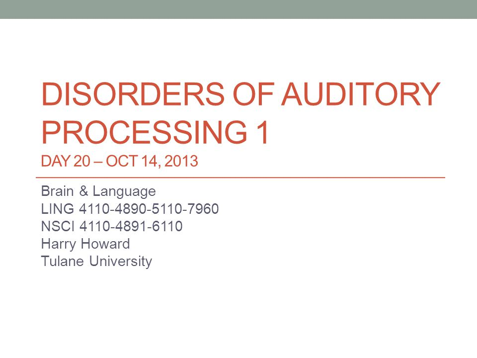 DISORDERS OF AUDITORY PROCESSING 1 DAY 20 – OCT 14, 2013 Brain & Language LING 4110-4890-5110-7960 NSCI 4110-4891-6110 Harry Howard Tulane University