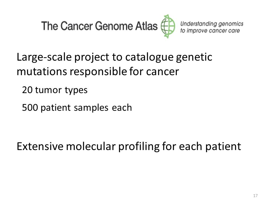 17 Large-scale project to catalogue genetic mutations responsible for cancer 20 tumor types 500 patient samples each Extensive molecular profiling for each patient