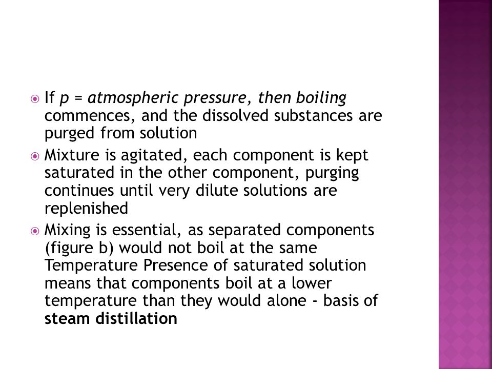  If p = atmospheric pressure, then boiling commences, and the dissolved substances are purged from solution  Mixture is agitated, each component is