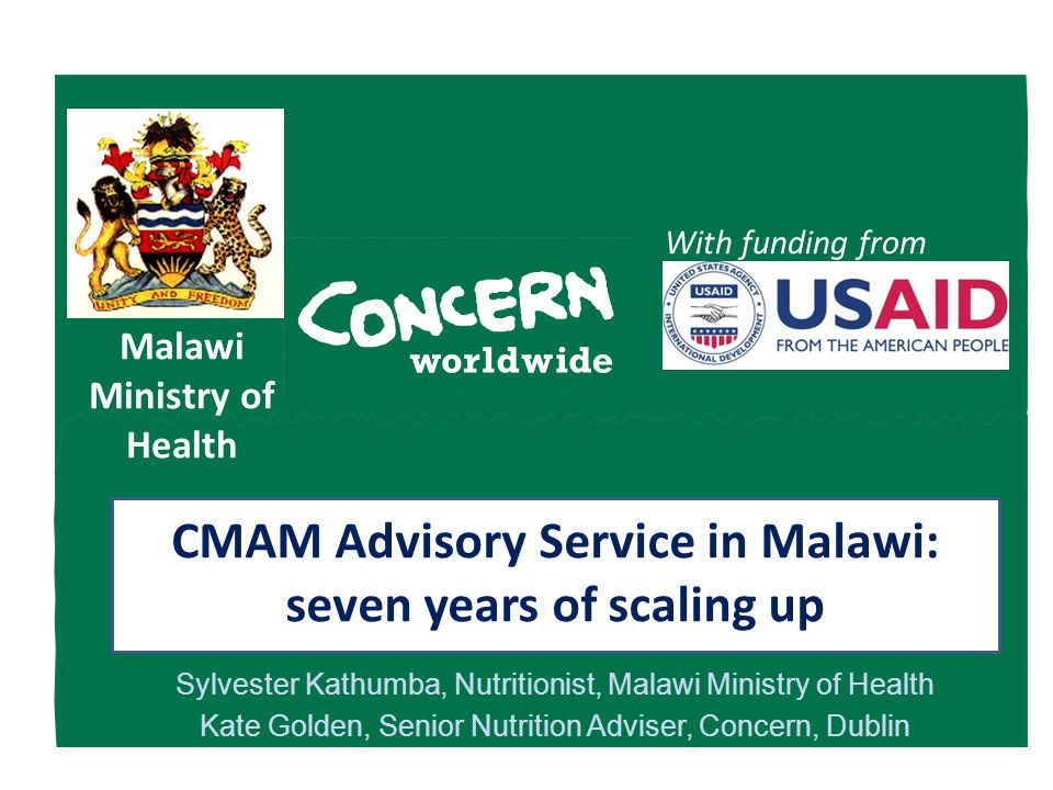 Malawi Ministry of Health With funding from Sylvester Kathumba, Nutritionist, Malawi Ministry of Health Kate Golden, Senior Nutrition Adviser, Concern, Dublin CMAM Advisory Service in Malawi: seven years of scaling up