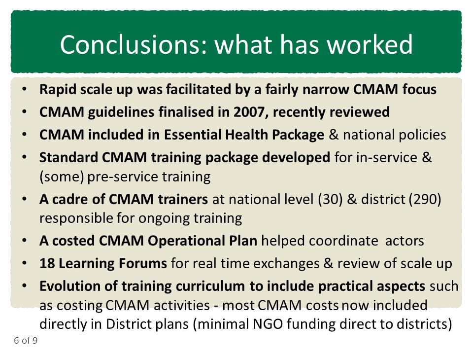 6 of 9 Conclusions: what has worked Rapid scale up was facilitated by a fairly narrow CMAM focus CMAM guidelines finalised in 2007, recently reviewed CMAM included in Essential Health Package & national policies Standard CMAM training package developed for in-service & (some) pre-service training A cadre of CMAM trainers at national level (30) & district (290) responsible for ongoing training A costed CMAM Operational Plan helped coordinate actors 18 Learning Forums for real time exchanges & review of scale up Evolution of training curriculum to include practical aspects such as costing CMAM activities - most CMAM costs now included directly in District plans (minimal NGO funding direct to districts)