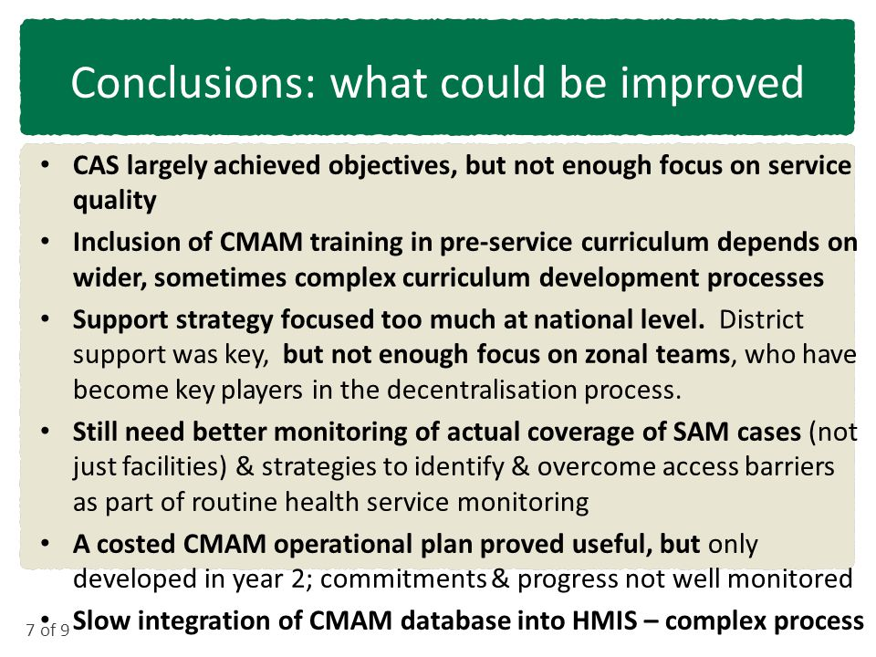 7 of 9 Conclusions: what could be improved CAS largely achieved objectives, but not enough focus on service quality Inclusion of CMAM training in pre-