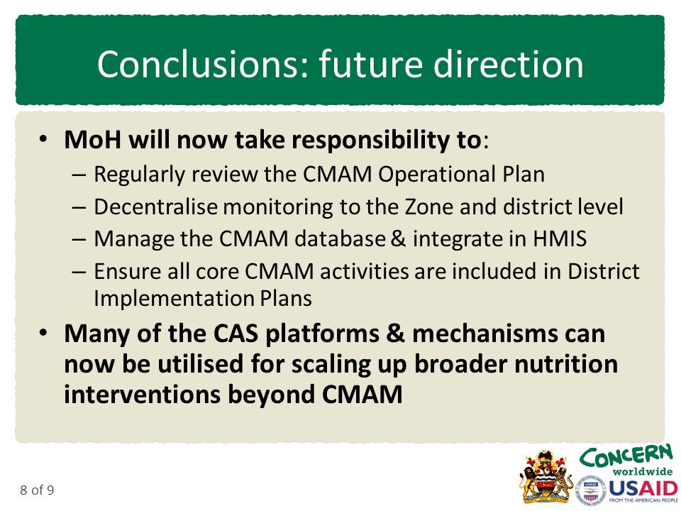 8 of 9 Conclusions: future direction MoH will now take responsibility to: – Regularly review the CMAM Operational Plan – Decentralise monitoring to the Zone and district level – Manage the CMAM database & integrate in HMIS – Ensure all core CMAM activities are included in District Implementation Plans Many of the CAS platforms & mechanisms can now be utilised for scaling up broader nutrition interventions beyond CMAM