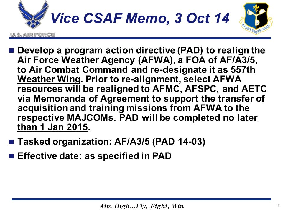 Aim High…Fly, Fight, Win 6 Vice CSAF Memo, 3 Oct 14 Develop a program action directive (PAD) to realign the Air Force Weather Agency (AFWA), a FOA of