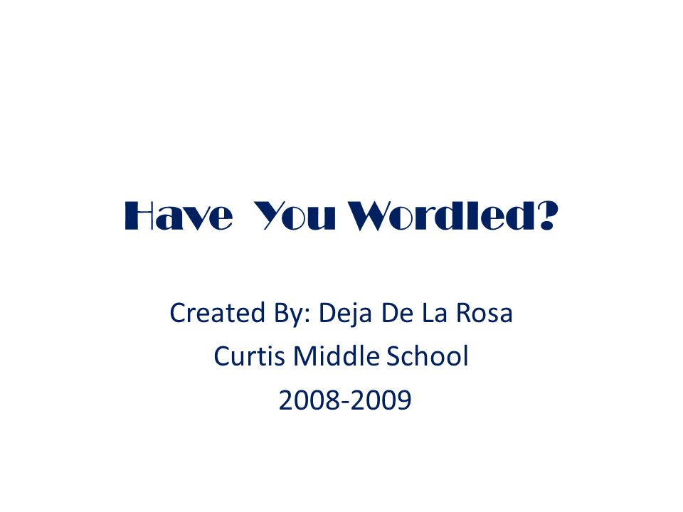 Have You Wordled Created By: Deja De La Rosa Curtis Middle School 2008-2009