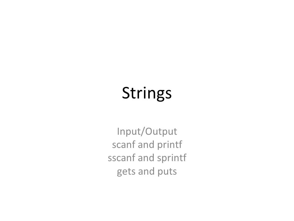Strings Input/Output scanf and printf sscanf and sprintf gets and puts
