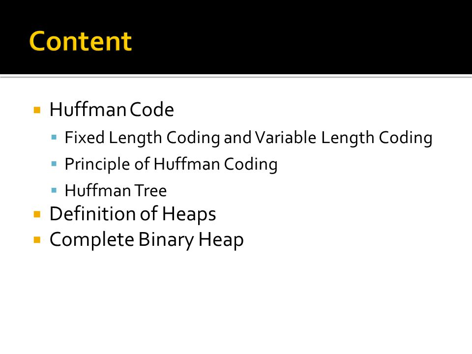  Huffman Code  Fixed Length Coding and Variable Length Coding  Principle of Huffman Coding  Huffman Tree  Definition of Heaps  Complete Binary Heap