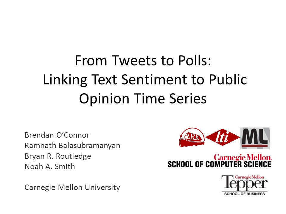 From Tweets to Polls: Linking Text Sentiment to Public Opinion Time Series Brendan O'Connor Ramnath Balasubramanyan Bryan R. Routledge Noah A. Smith C