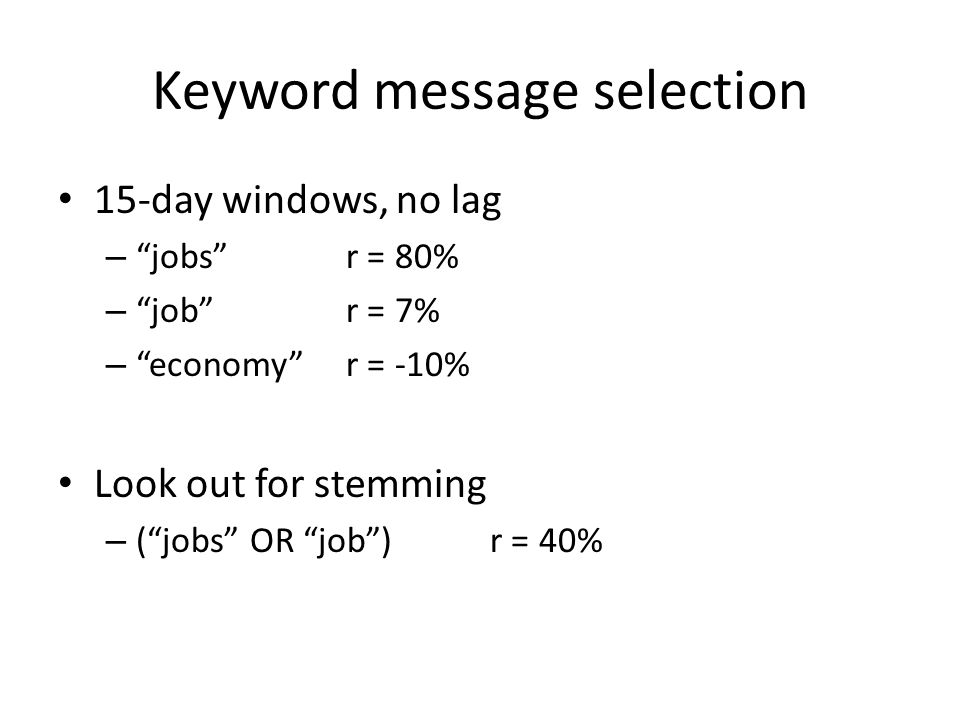 Keyword message selection 15-day windows, no lag – jobs r = 80% – job r = 7% – economy r = -10% Look out for stemming – ( jobs OR job )r = 40%