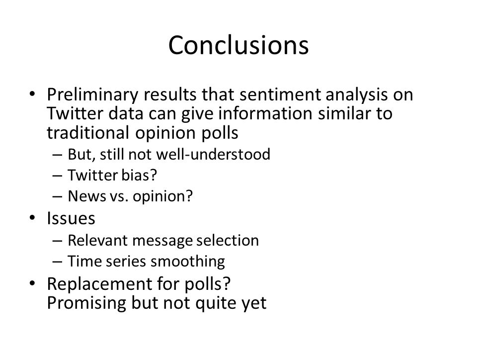 Conclusions Preliminary results that sentiment analysis on Twitter data can give information similar to traditional opinion polls – But, still not well-understood – Twitter bias.
