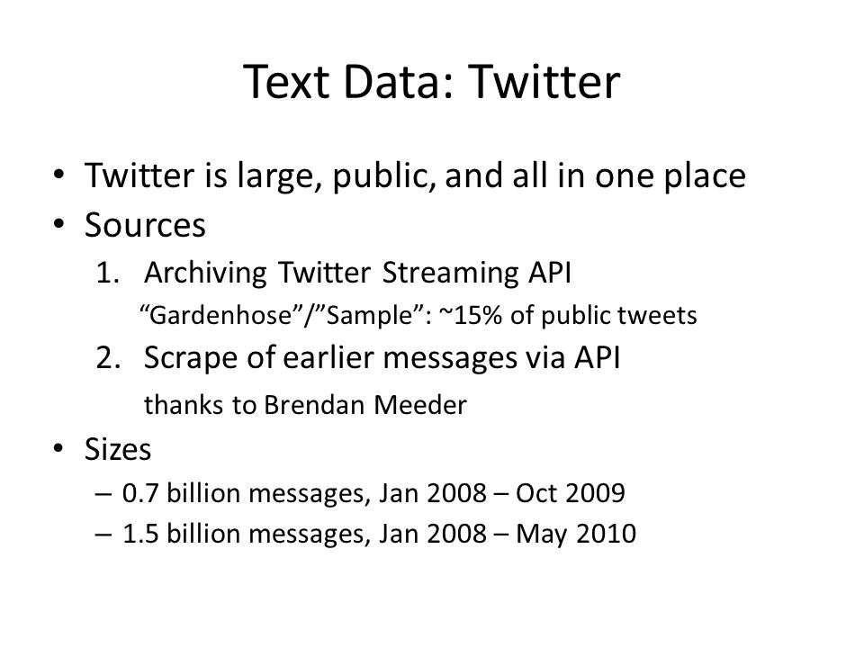 Text Data: Twitter Twitter is large, public, and all in one place Sources 1.Archiving Twitter Streaming API Gardenhose / Sample : ~15% of public tweets 2.Scrape of earlier messages via API thanks to Brendan Meeder Sizes – 0.7 billion messages, Jan 2008 – Oct 2009 – 1.5 billion messages, Jan 2008 – May 2010