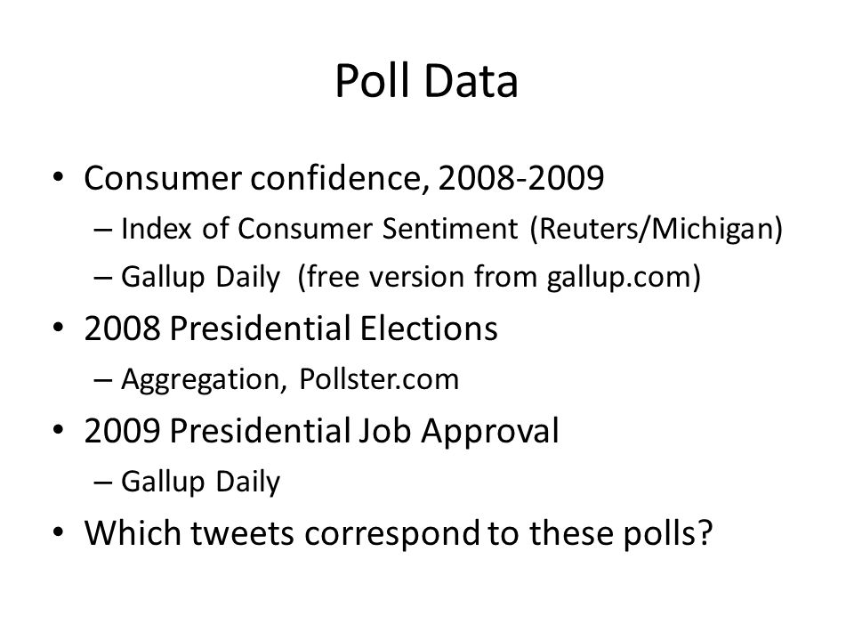 Poll Data Consumer confidence, 2008-2009 – Index of Consumer Sentiment (Reuters/Michigan) – Gallup Daily (free version from gallup.com) 2008 Presidential Elections – Aggregation, Pollster.com 2009 Presidential Job Approval – Gallup Daily Which tweets correspond to these polls