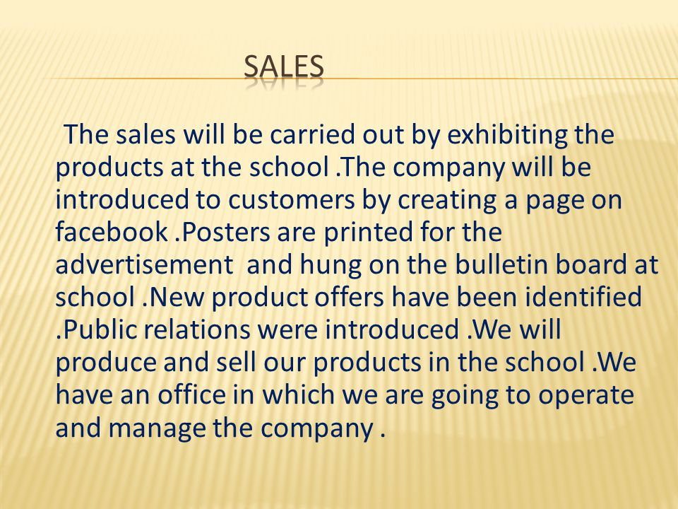 The sales will be carried out by exhibiting the products at the school.The company will be introduced to customers by creating a page on facebook.Posters are printed for the advertisement and hung on the bulletin board at school.New product offers have been identified.Public relations were introduced.We will produce and sell our products in the school.We have an office in which we are going to operate and manage the company.