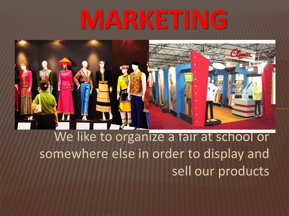 MARKETING When it comes to this process,we would We like to organize a fair at school or somewhere else in order to display and sell our products