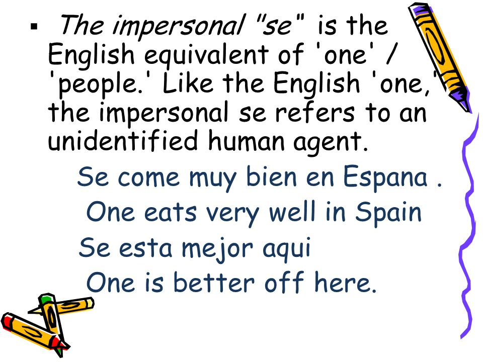  The impersonal se is the English equivalent of one / people. Like the English one, the impersonal se refers to an unidentified human agent.