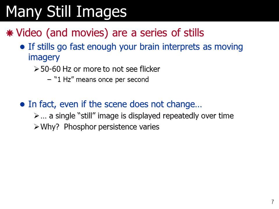 Many Still Images  Video (and movies) are a series of stills If stills go fast enough your brain interprets as moving imagery If stills go fast enough your brain interprets as moving imagery  50-60 Hz or more to not see flicker – 1 Hz means once per second In fact, even if the scene does not change… In fact, even if the scene does not change…  … a single still image is displayed repeatedly over time  Why.