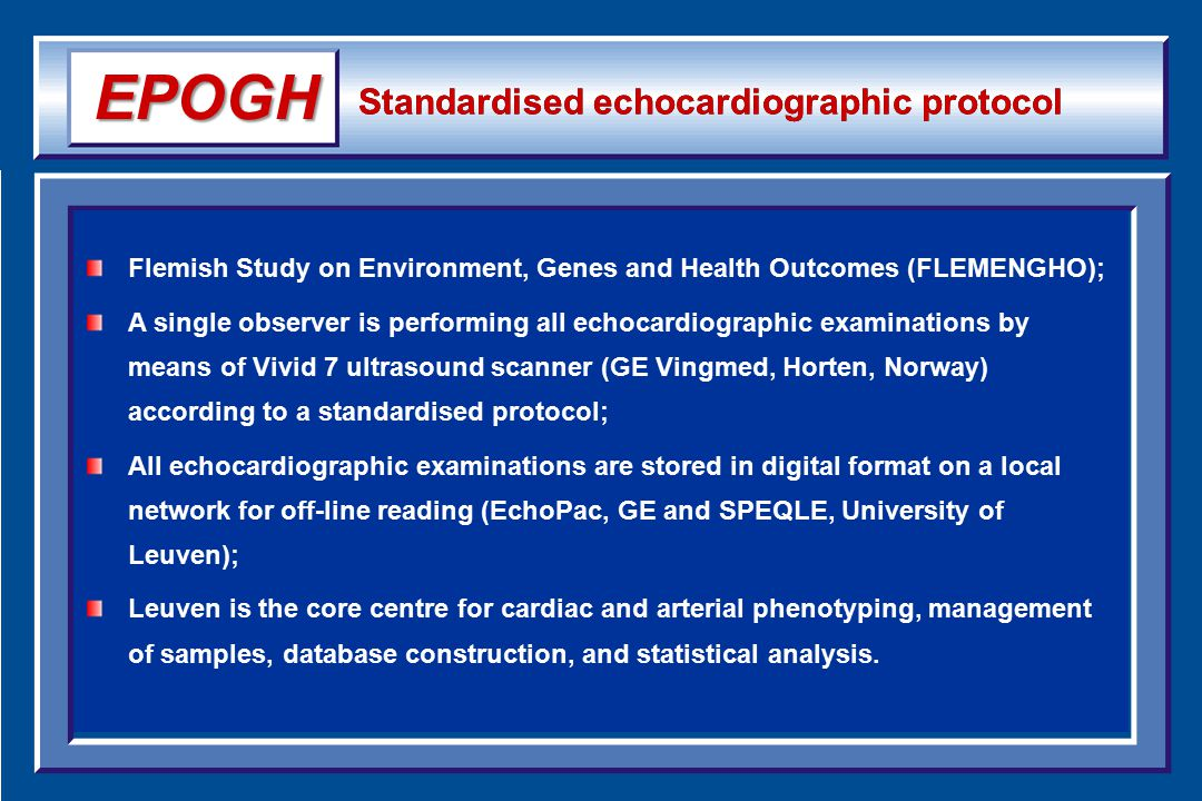 Standardised echocardiographic protocol Flemish Study on Environment, Genes and Health Outcomes (FLEMENGHO); A single observer is performing all echocardiographic examinations by means of Vivid 7 ultrasound scanner (GE Vingmed, Horten, Norway) according to a standardised protocol; All echocardiographic examinations are stored in digital format on a local network for off-line reading (EchoPac, GE and SPEQLE, University of Leuven); Leuven is the core centre for cardiac and arterial phenotyping, management of samples, database construction, and statistical analysis.