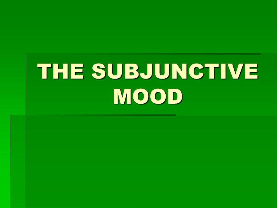 THE SUBJUNCTIVE MOOD