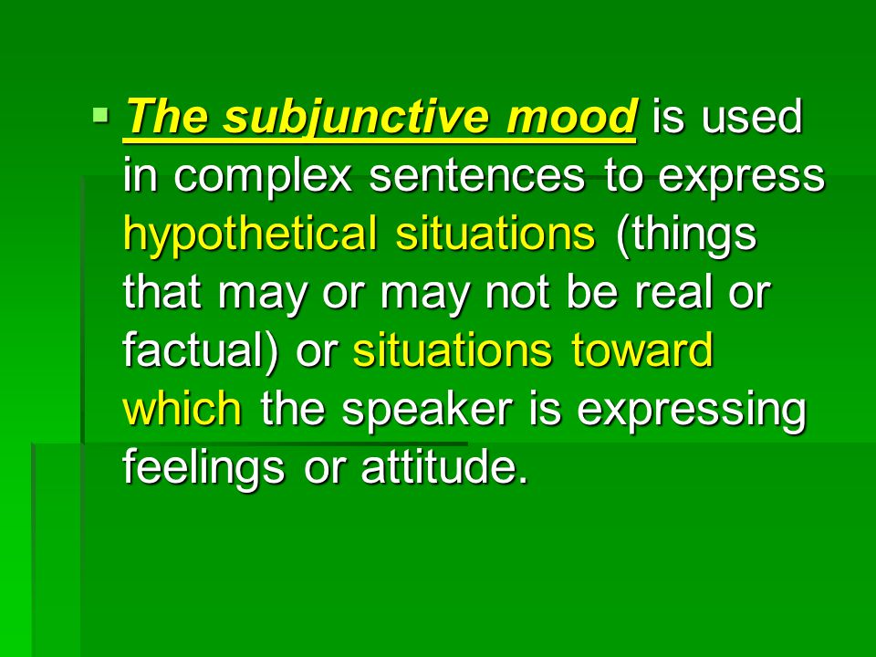  The subjunctive mood is used in complex sentences to express hypothetical situations (things that may or may not be real or factual) or situations toward which the speaker is expressing feelings or attitude.