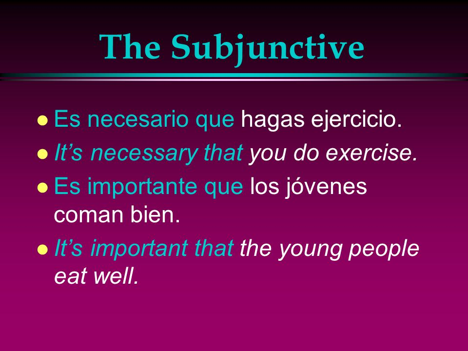 The Subjunctive l You can also suggest more general or impersonal ideas using expressions such as es necesario…es bueno…and es importante…, followed by que and a form of the present subjunctive.