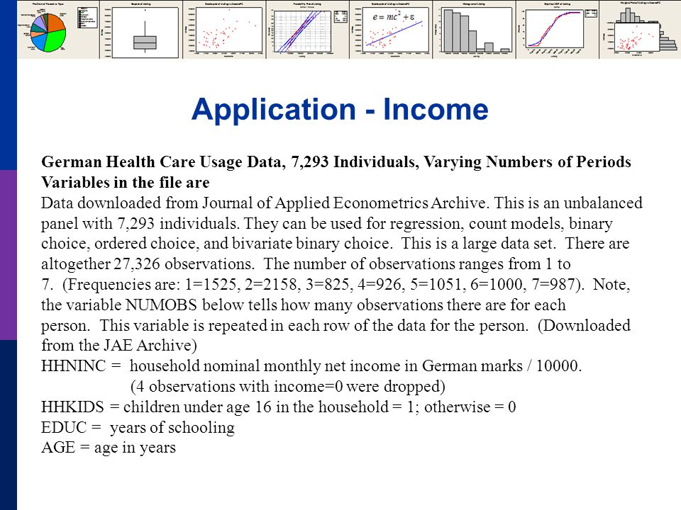 Application - Income German Health Care Usage Data, 7,293 Individuals, Varying Numbers of Periods Variables in the file are Data downloaded from Journal of Applied Econometrics Archive.