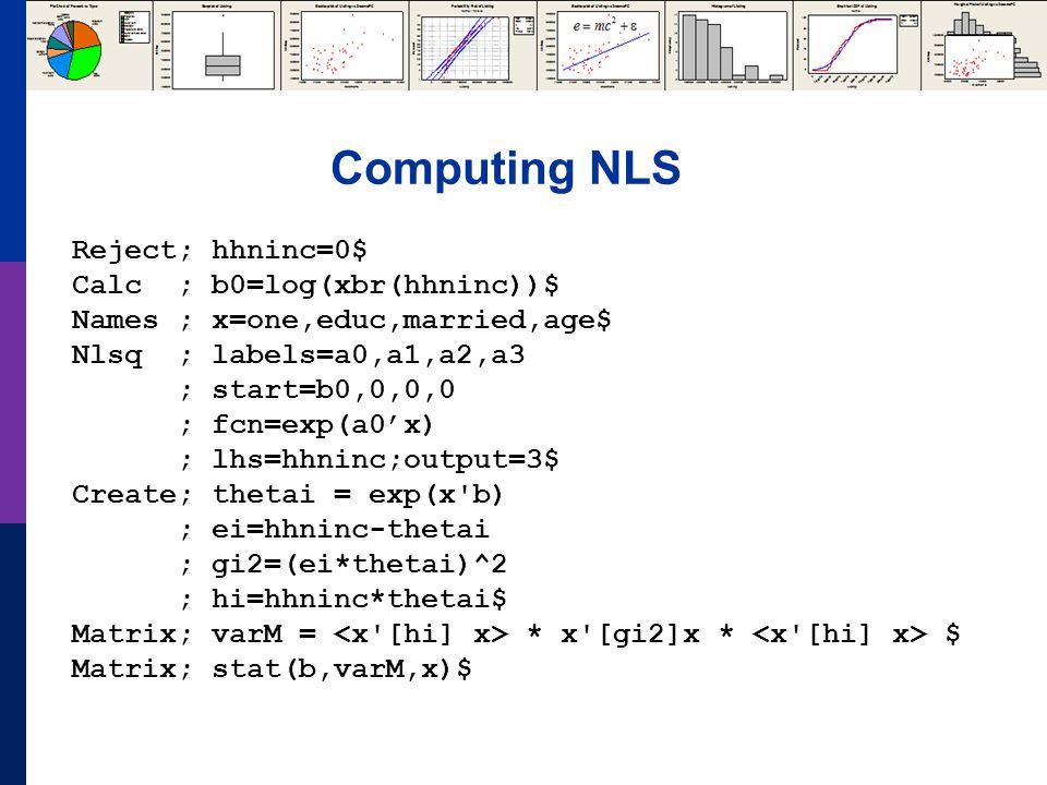 Computing NLS Reject; hhninc=0$ Calc ; b0=log(xbr(hhninc))$ Names ; x=one,educ,married,age$ Nlsq ; labels=a0,a1,a2,a3 ; start=b0,0,0,0 ; fcn=exp(a0'x) ; lhs=hhninc;output=3$ Create; thetai = exp(x b) ; ei=hhninc-thetai ; gi2=(ei*thetai)^2 ; hi=hhninc*thetai$ Matrix; varM = * x [gi2]x * $ Matrix; stat(b,varM,x)$