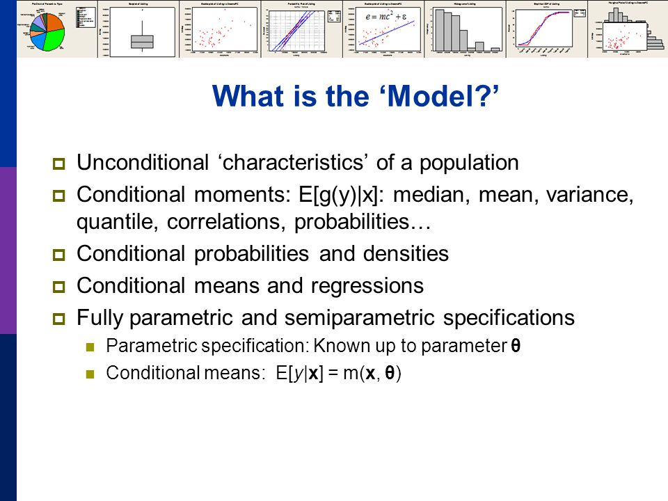What is the 'Model '  Unconditional 'characteristics' of a population  Conditional moments: E[g(y)|x]: median, mean, variance, quantile, correlations, probabilities…  Conditional probabilities and densities  Conditional means and regressions  Fully parametric and semiparametric specifications Parametric specification: Known up to parameter θ Conditional means: E[y|x] = m(x, θ)