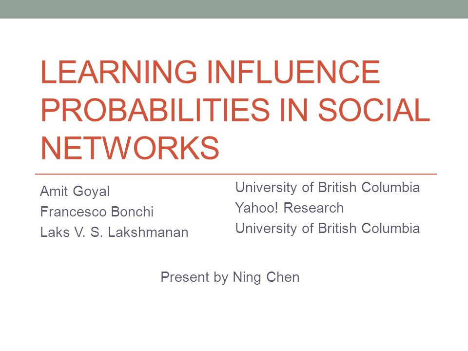 LEARNING INFLUENCE PROBABILITIES IN SOCIAL NETWORKS Amit Goyal Francesco Bonchi Laks V.