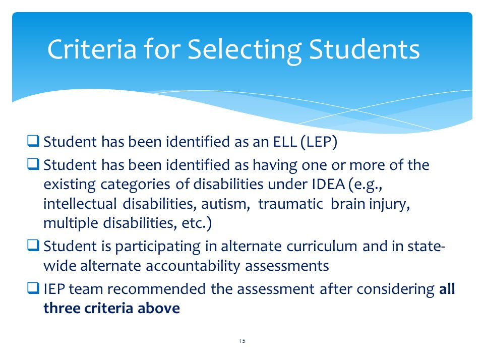  Student has been identified as an ELL (LEP)  Student has been identified as having one or more of the existing categories of disabilities under IDEA (e.g., intellectual disabilities, autism, traumatic brain injury, multiple disabilities, etc.)  Student is participating in alternate curriculum and in state- wide alternate accountability assessments  IEP team recommended the assessment after considering all three criteria above 15 Criteria for Selecting Students
