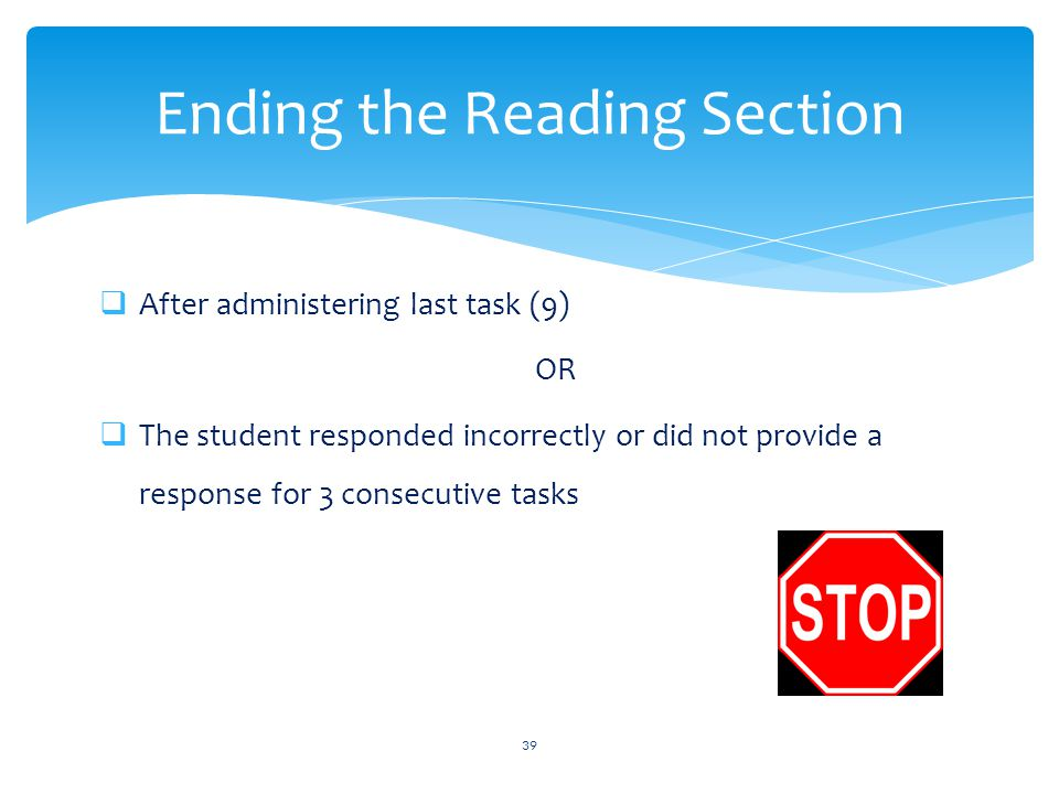  After administering last task (9) OR  The student responded incorrectly or did not provide a response for 3 consecutive tasks 39 Ending the Reading Section