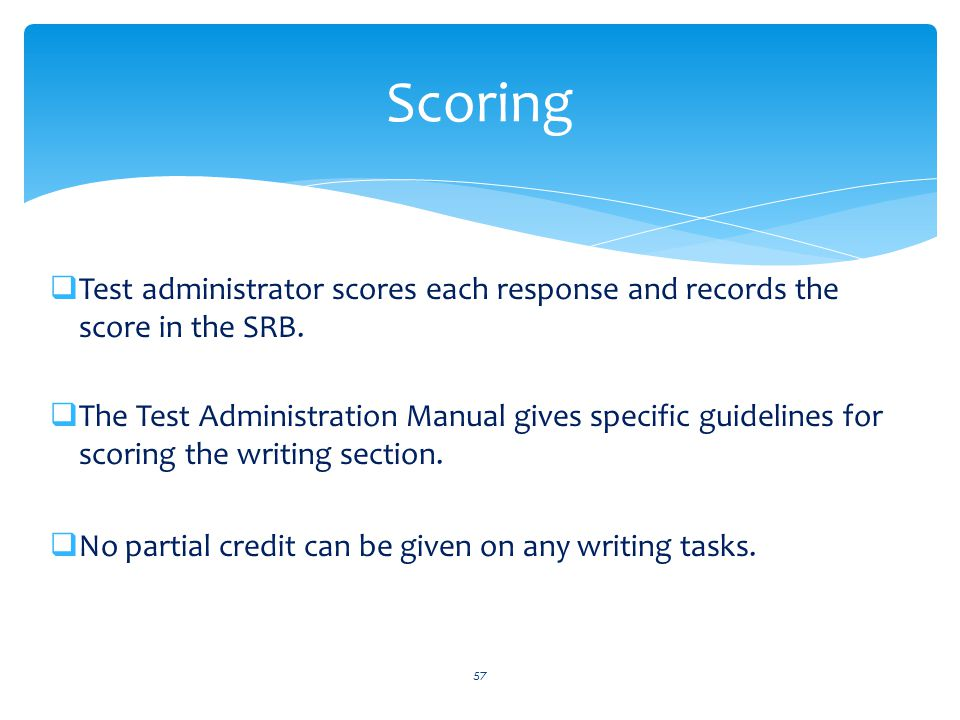  Test administrator scores each response and records the score in the SRB.  The Test Administration Manual gives specific guidelines for scoring the