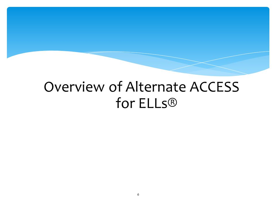 Overview of Alternate ACCESS for ELLs® 6