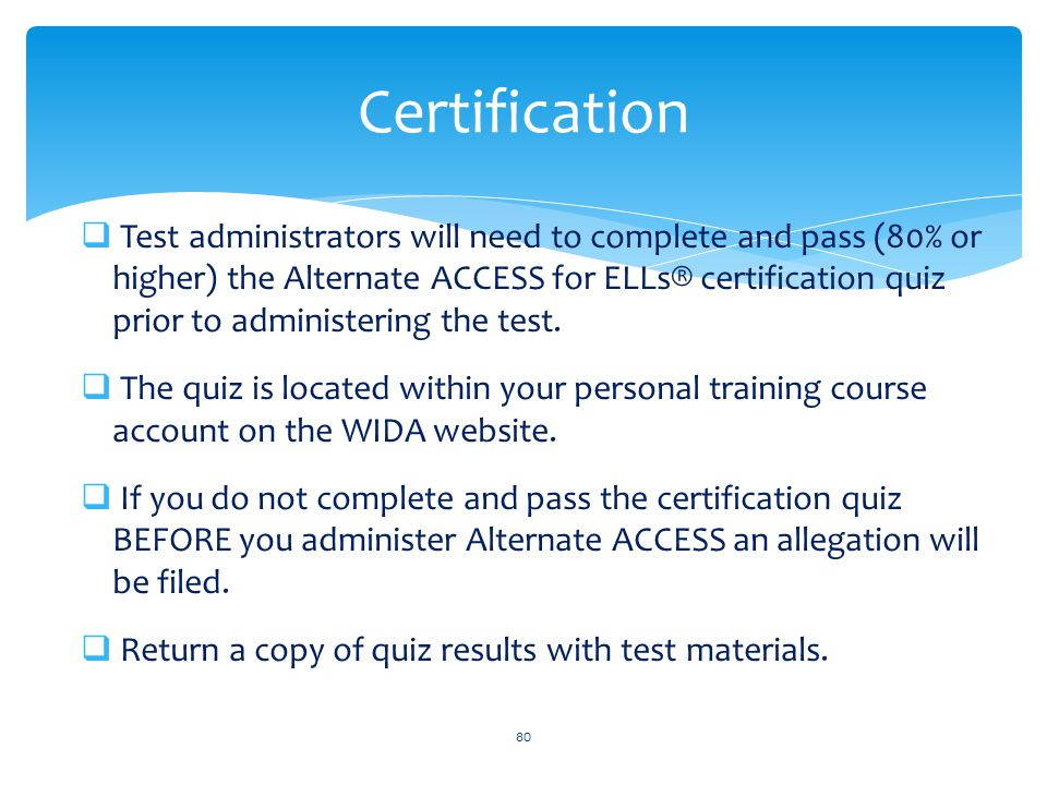  Test administrators will need to complete and pass (80% or higher) the Alternate ACCESS for ELLs® certification quiz prior to administering the test