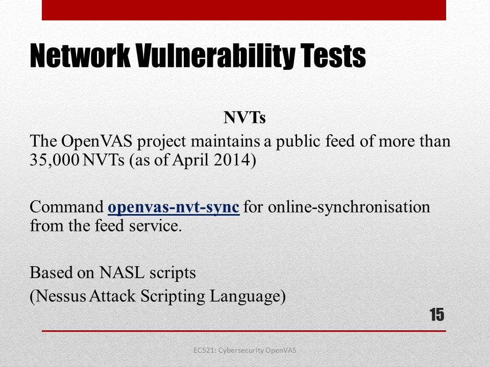 EC521: Cybersecurity OpenVAS Network Vulnerability Tests NVTs The OpenVAS project maintains a public feed of more than 35,000 NVTs (as of April 2014)