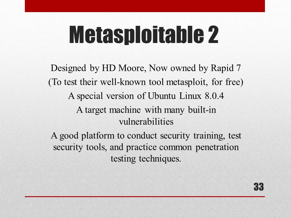 Metasploitable 2 Designed by HD Moore, Now owned by Rapid 7 (To test their well-known tool metasploit, for free) A special version of Ubuntu Linux 8.0