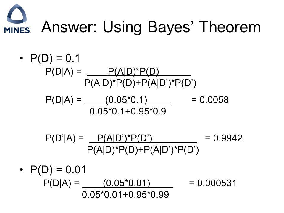 Answer: Using Bayes' Theorem P(D) = 0.1 P(D) = 0.01 P(D|A) = P(A|D)*P(D) P(A|D)*P(D)+P(A|D')*P(D') P(D|A) = (0.05*0.1) = 0.0058 0.05*0.1+0.95*0.9 P(D|A) = (0.05*0.01) = 0.000531 0.05*0.01+0.95*0.99 P(D'|A) = P(A|D')*P(D') = 0.9942 P(A|D)*P(D)+P(A|D')*P(D')