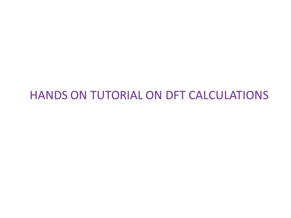 HANDS ON TUTORIAL ON DFT CALCULATIONS