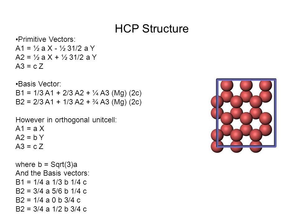 Primitive Vectors: A1 = ½ a X - ½ 31/2 a Y A2 = ½ a X + ½ 31/2 a Y A3 = c Z Basis Vector: B1 = 1/3 A1 + 2/3 A2 + ¼ A3 (Mg) (2c) B2 = 2/3 A1 + 1/3 A2 + ¾ A3 (Mg) (2c) However in orthogonal unitcell: A1 = a X A2 = b Y A3 = c Z where b = Sqrt(3)a And the Basis vectors: B1 = 1/4 a 1/3 b 1/4 c B2 = 3/4 a 5/6 b 1/4 c B2 = 1/4 a 0 b 3/4 c B2 = 3/4 a 1/2 b 3/4 c HCP Structure
