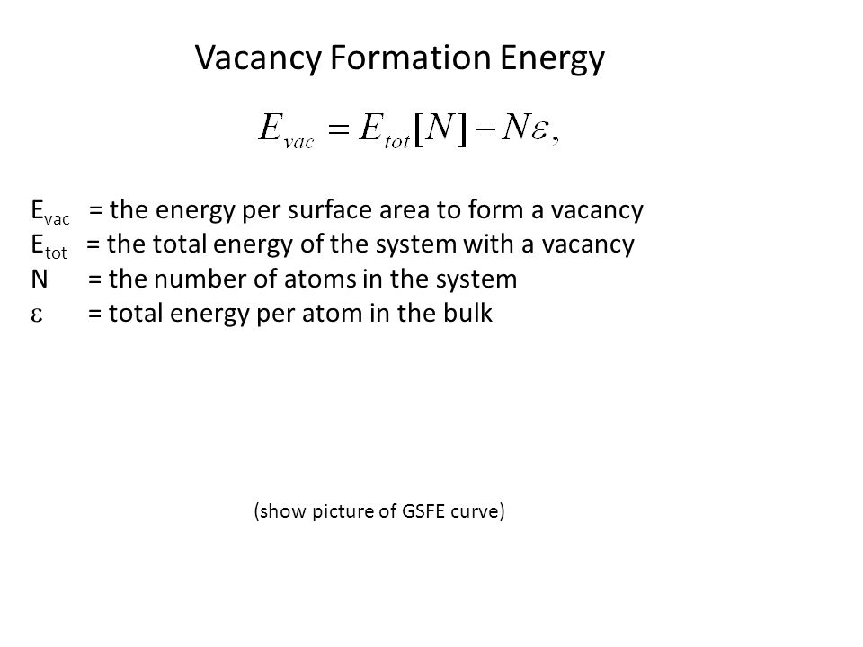 Vacancy Formation Energy E vac = the energy per surface area to form a vacancy E tot = the total energy of the system with a vacancy N = the number of atoms in the system  = total energy per atom in the bulk (show picture of GSFE curve)