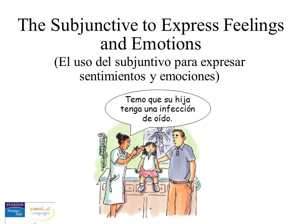 The Subjunctive to Express Feelings and Emotions (El uso del subjuntivo para expresar sentimientos y emociones) Temo que su hija tenga una infección d