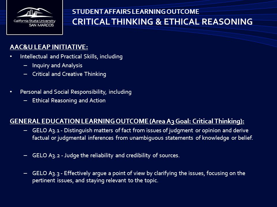 AAC&U LEAP INITIATIVE: Intellectual and Practical Skills, including – Inquiry and Analysis – Critical and Creative Thinking Personal and Social Responsibility, including – Ethical Reasoning and Action GENERAL EDUCATION LEARNING OUTCOME (Area A3 Goal: Critical Thinking): – GELO A3.1 - Distinguish matters of fact from issues of judgment or opinion and derive factual or judgmental inferences from unambiguous statements of knowledge or belief.