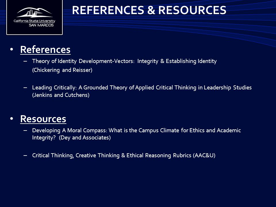 References – Theory of Identity Development-Vectors: Integrity & Establishing Identity (Chickering and Reisser) – Leading Critically: A Grounded Theory of Applied Critical Thinking in Leadership Studies (Jenkins and Cutchens) Resources – Developing A Moral Compass: What is the Campus Climate for Ethics and Academic Integrity.