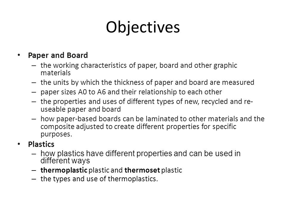 Objectives Paper and Board – the working characteristics of paper, board and other graphic materials – the units by which the thickness of paper and board are measured – paper sizes A0 to A6 and their relationship to each other – the properties and uses of different types of new, recycled and re- useable paper and board – how paper-based boards can be laminated to other materials and the composite adjusted to create different properties for specific purposes.