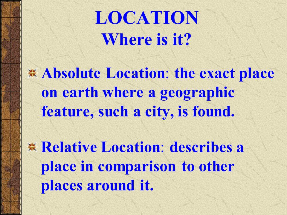 Five Themes of Geography Location: where is it? Place: what is it like? Region: how are places similar or different? Human-Environment Interaction: ho