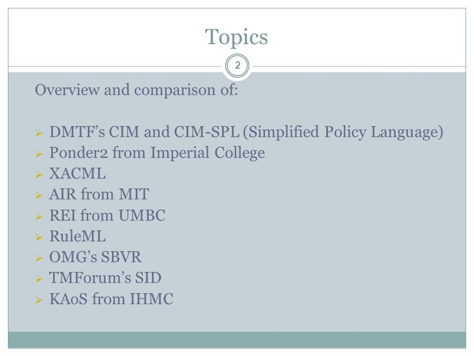 Topics Overview and comparison of:  DMTF's CIM and CIM-SPL (Simplified Policy Language)  Ponder2 from Imperial College  XACML  AIR from MIT  REI from UMBC  RuleML  OMG's SBVR  TMForum's SID  KAoS from IHMC 2