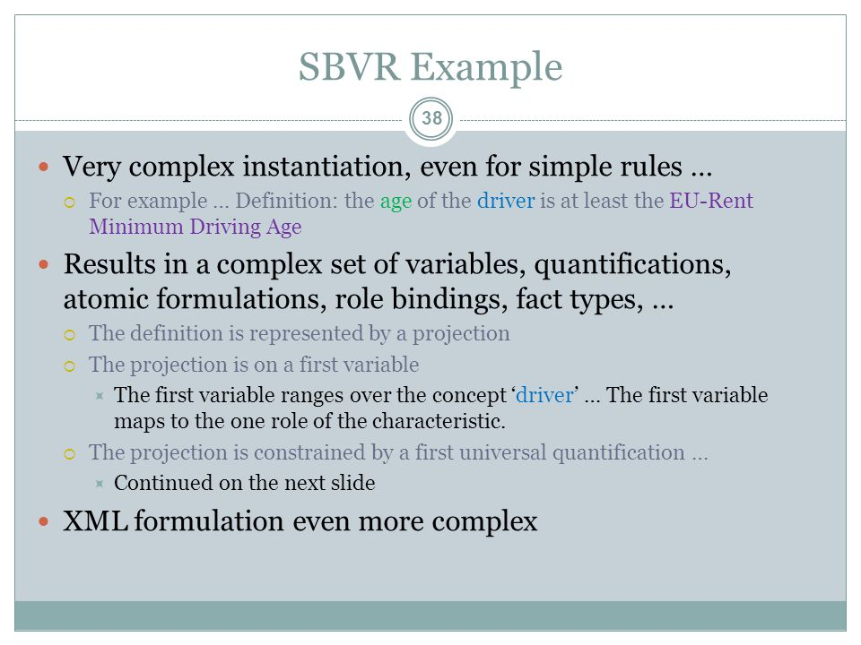 SBVR Example Very complex instantiation, even for simple rules …  For example … Definition: the age of the driver is at least the EU-Rent Minimum Driving Age Results in a complex set of variables, quantifications, atomic formulations, role bindings, fact types, …  The definition is represented by a projection  The projection is on a first variable  The first variable ranges over the concept 'driver' … The first variable maps to the one role of the characteristic.