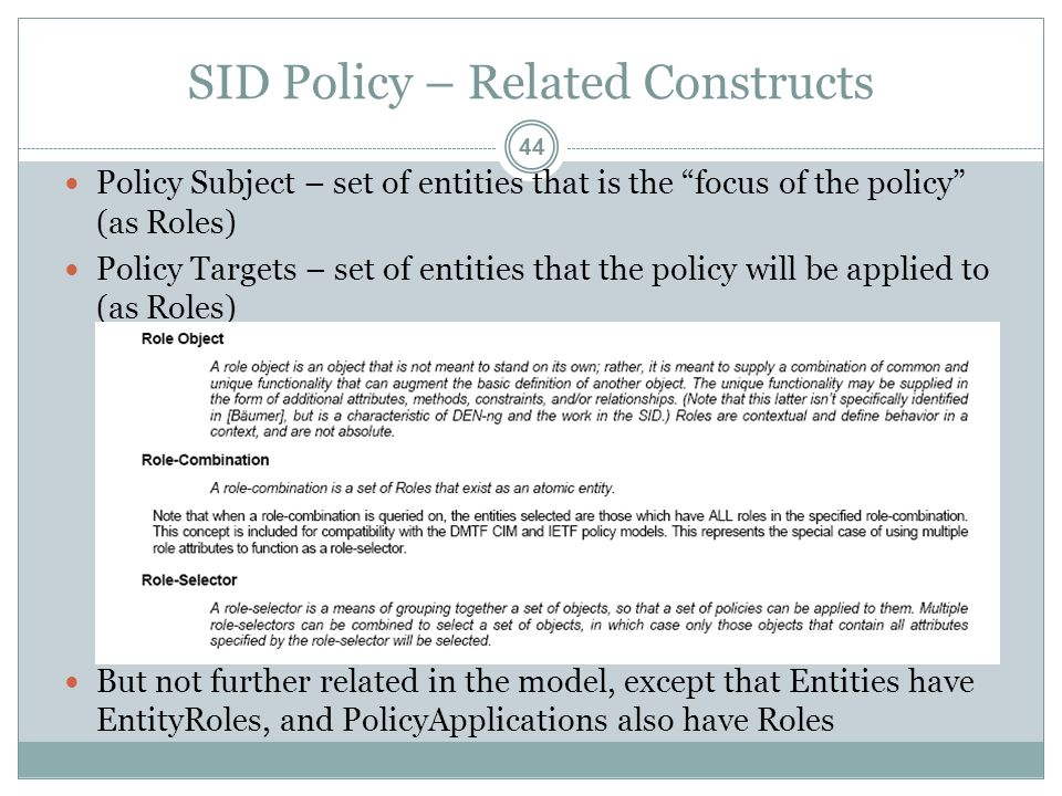 SID Policy – Related Constructs Policy Subject – set of entities that is the focus of the policy (as Roles) Policy Targets – set of entities that the policy will be applied to (as Roles) But not further related in the model, except that Entities have EntityRoles, and PolicyApplications also have Roles 44