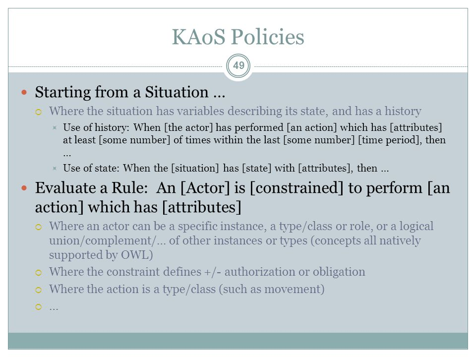 KAoS Policies Starting from a Situation …  Where the situation has variables describing its state, and has a history  Use of history: When [the actor] has performed [an action] which has [attributes] at least [some number] of times within the last [some number] [time period], then …  Use of state: When the [situation] has [state] with [attributes], then … Evaluate a Rule: An [Actor] is [constrained] to perform [an action] which has [attributes]  Where an actor can be a specific instance, a type/class or role, or a logical union/complement/… of other instances or types (concepts all natively supported by OWL)  Where the constraint defines +/- authorization or obligation  Where the action is a type/class (such as movement)  … 49