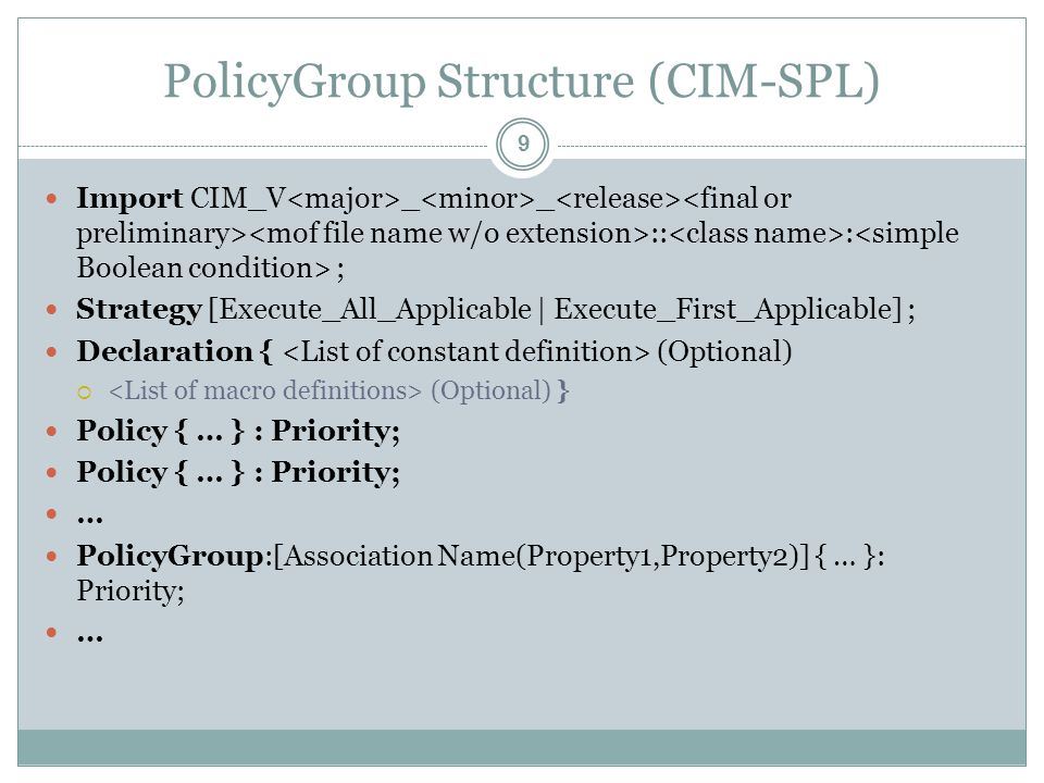 PolicyGroup Structure (CIM-SPL) Import CIM_V _ _ :: : ; Strategy [Execute_All_Applicable | Execute_First_Applicable] ; Declaration { (Optional)  (Optional) } Policy { … } : Priority; … PolicyGroup:[Association Name(Property1,Property2)] { … }: Priority; … 9